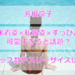 芳根京子の水着姿が可愛すぎる!カップ数は?私服姿やすっぴん姿も必見!
