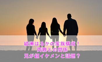 綾瀬はるかの家族構成や両親との関係は?兄の超イケメン画像も必見!